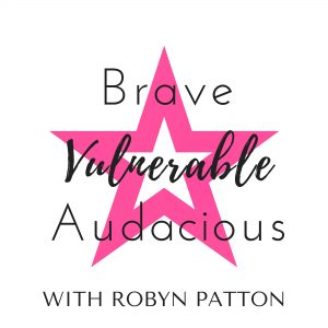 Brave Vulnerable Audacious Podcast robynpatton.com